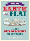 When the Earth Was Flat (eBook): All the Bits of Science We Got Wrong