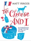 The Cheese and I (eBook): An Englishman's Voyage Through the Land of Fromage