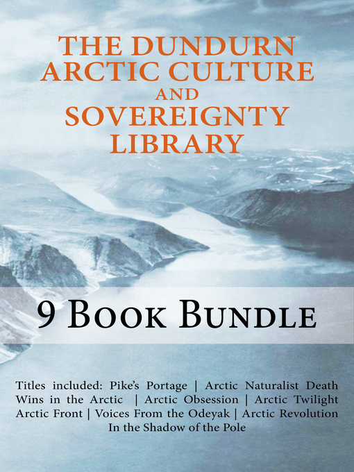 The Dundurn Arctic Culture and Sovereignty Library (eBook): Pike's Portage/Death Wins in the Arctic/Arctic Naturalist/Arctic Obsession/Arctic Twilight/Arctic Front/Canoeing North Into the Unknown/Arctic Revolut