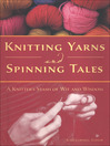 Knitting Yarns and Spinning Tales (eBook): A Knitter's Stash of Wit and Wisdom