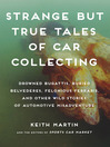 Strange but True Tales of Car Collecting (eBook): Drowned Bugattis, Buried Belvederes, Felonious Ferraris and other Wild Stories of Automotive Misadventure