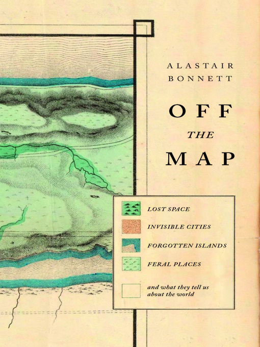 Off the Map (eBook): Lost Space, Feral Places and Invisible Cities and What They Tell Us About the World