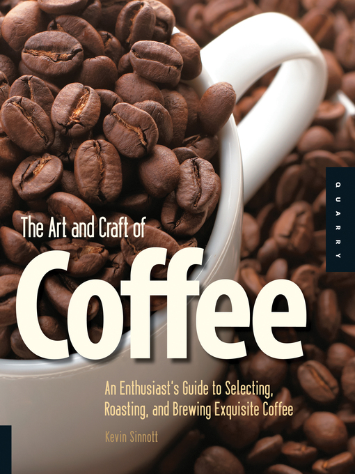 The Art and Craft of Coffee (eBook): An Enthusiast's Guide to Selecting, Roasting, and Brewing Exquisite Coffee
