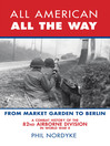 All American, All the Way (eBook): A Combat History of the 82nd Airborne Division in World War II: From Market Garden to Berlin