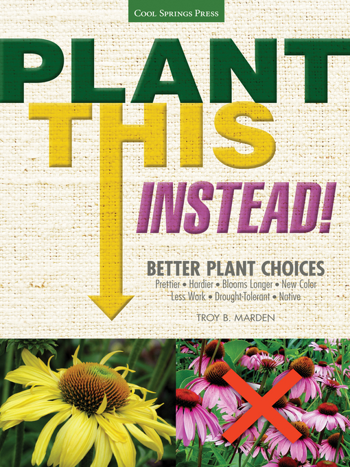 Plant This Instead! (eBook): Better Plant Choices - Prettier, Hardier, Blooms Longer, New Colors, Less Work, Drought-Tolerant, and Native