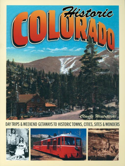 Historic Colorado (eBook): Day Trips & Weekend Getaways to Historic Towns, Cities, Sites & Wonders