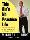 This Ain't No Practice Life (eBook): Live Your Dream So It's All You'll Ever Need