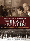 Aleister Crowley: The Beast in Berlin (eBook): Art, Sex, and Magick in the Weimar Republic