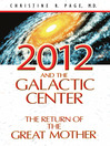 2012 and the Galactic Center The Return of the Great Mother by Christine R. Page, M.D. eBook