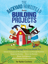 The Backyard Homestead Book of Building Projects (eBook): 76 Useful Things You Can Build to Create Customized Working Spaces and Storage Facilities, Equip the Garden, Store the Harvest, House Your Animals, and Make Practical Outdoor Furniture