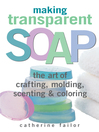 Making Transparent Soap (eBook): The Art Of Crafting, Molding, Scenting & Coloring