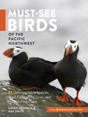 Must-See Birds of the Pacific Northwest (eBook): 85 Unforgettable Species, Their Fascinating Lives, and How to Find Them