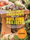 The Vegetable Gardener's Book of Building Projects (eBook): 39 Essentials to Increase the Bounty and Beauty of Your Garden