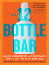 The 12 Bottle Bar (eBook): A Dozen Bottles. Hundreds of Cocktails.