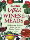 Making Wild Wines & Meads (eBook): 125 Unusual Recipes Using Herbs, Fruits, Flowers & More