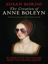 The Creation of Anne Boleyn (eBook): In Search of the Tudors' Most Notorious Queen