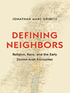 Defining Neighbors (eBook): Religion, Race, and the Early Zionist-Arab Encounter