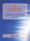 Be Assertive (eBook): Simple Ideas for Getting What You Want