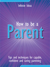 How to be a Parent (eBook): Tips and Techniques for Capable, Confident and Caring Parenting