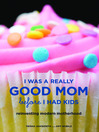 I Was a Really Good Mom Before I Had Kids (eBook): Reinventing Modern Motherhood