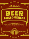 The Book of Beer Awesomeness (eBook): A Champion's Guide to Amazing Beer Activities, Party Skills