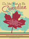 So, You Want to Be Canadian? (eBook): All About the Most Fascinating People in the World and the Magical Place They Call Home