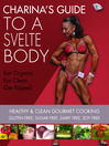 Charina's Guide to a Svelte Body (eBook): Healthy & Clean Gourmet Cooking, Gluten Free, Sugar Free, Dairy Free, Soy Free