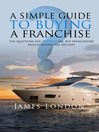 A Simple Guide to Buying a Franchise (eBook): Questions you should ask, but franchisors would rather you did not