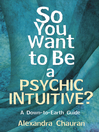 So You Want to Be a Psychic Intuitive? (eBook): A Down-to-Earth Guide