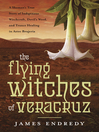 The Flying Witches of Veracruz (eBook): A Shaman's True Story of Indigenous Witchcraft, Devil's Weed, and Trance Healing in Aztec Brujeria