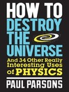 How to Destroy the Universe (eBook): And 34 Other Really Interesting Uses of Physics