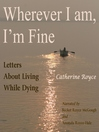 Wherever I Am, I'm Fine (MP3): Letters about Living While Dying