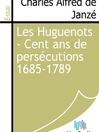 Les Huguenots - Cent ans de persécutions 1685-1789 (eBook)