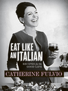 Eat Like An Italian (eBook): Recipes for the Good Life from Catherine Fulvio