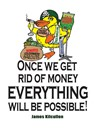 Once We Get Rid of Money Everything Will Be Possible! (eBook)
