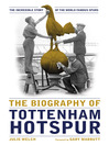 The Biography of Tottenham Hotspur (eBook): The Incredible Story of the World Famous Spurs