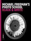 Michael Freeman's Photo School, Black & White (eBook): Mastering the Craft of Black-and-White Photography with a Unique Approach