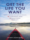 Get the Life You Want (eBook): Finding Meaning and Purpose through Acceptance and Commitment Therapy