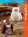 20 to Make: Sugar Birds (eBook)