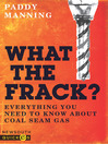 What the Frack? (eBook): Everything You Need to Know About Coal Seam Gas