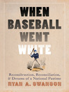 When Baseball Went White (eBook): Reconstruction, Reconciliation, and Dreams of a National Pastime