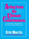 Acting from the Ultimate Consciousness (eBook): A Dynamic Exploration of the Actor's Inner Resources