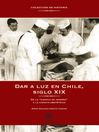 """Dar a luz en chile (eBook): De la """"ciencia de hembra"""" a la ciencia obstétrica"""