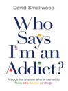 Who Says I'm an Addict? (eBook): A Book for Anyone Who is Partial to Food, Sex, Booze or Drugs