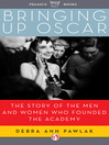 Bringing Up Oscar (eBook): The Story of the Men and Women Who Founded the Academy