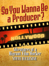 So You Wanna Be a Producer? (eBook): Adventures of a Migrant Film Worker