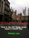 Killing by Colours (eBook): Third in the DCI Phelps series based in Cardiff Bay