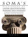 SOMA'S DICTIONARY OF LATIN QUOTATIONS, MAXIMS AND PHRASES (eBook): A COMPENDIUM OF LATIN THOUGHT AND RHETORICAL INSTRUMENTS FOR THE SPEAKER, AUTHOR AND LEGAL PRACTITIONER WHO MUST STAND OUT AND EXCEL!