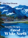 Canadian Recipes of The Great White North (eBook)