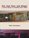 Not Just Beer and Bingo! A Social History of Working Men's Clubs (eBook)